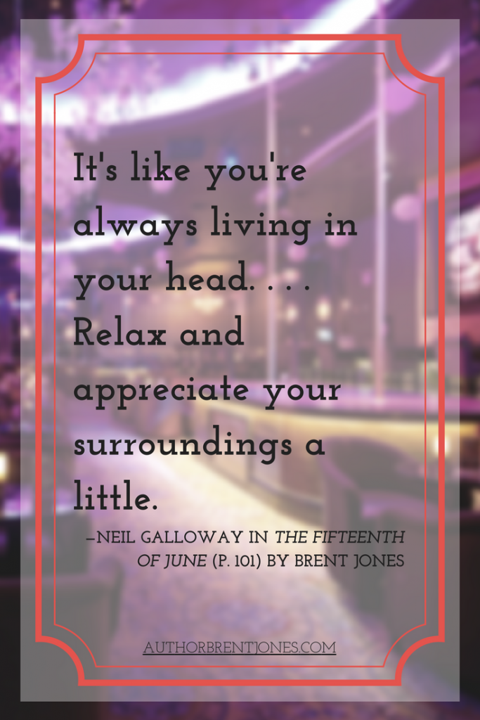 """It's like you're always living in your head. . . . Relax and appreciate your surroundings a little."" —Neil Galloway in The Fifteenth of June (p. 101) by Brent Jones"