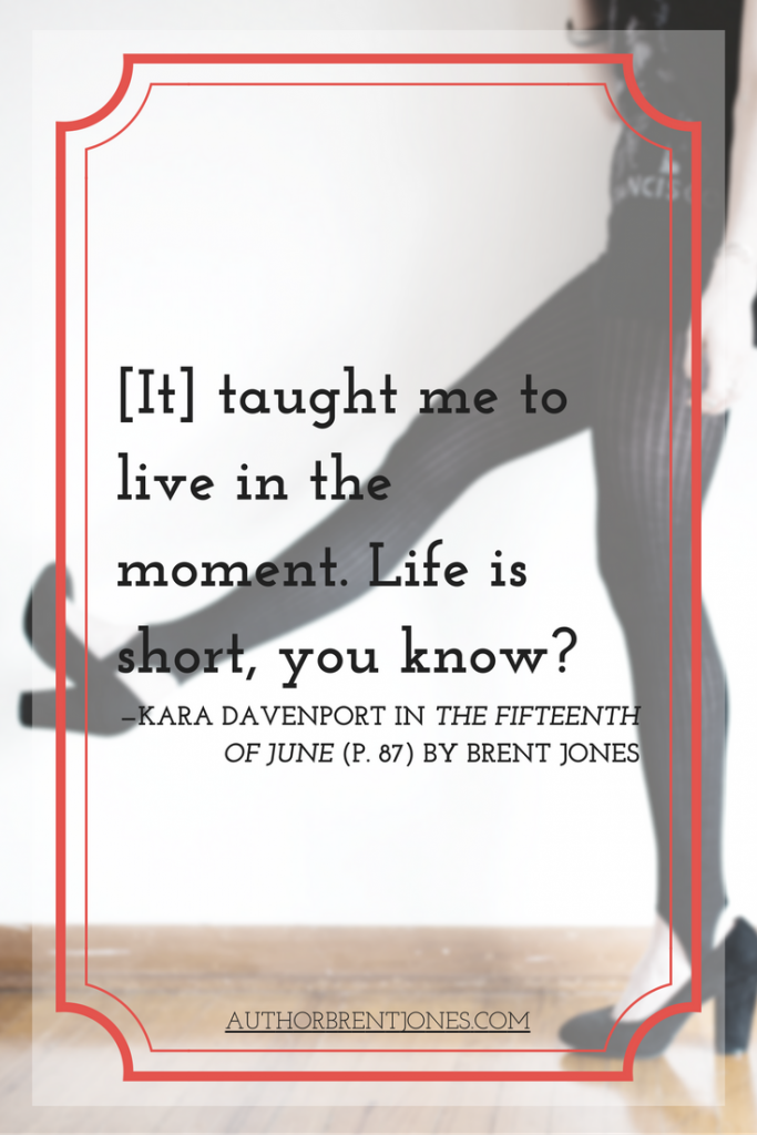 """[It] taught me to live in the moment. Life is short, you know?"" —Kara Davenport in The Fifteenth of June (p. 87) by Brent Jones"
