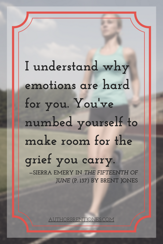 """I understand why emotions are hard for you. You've numbed yourself to make room for the grief you carry."" —Sierra Emery in The Fifteenth of June (p. 137) by Brent Jones"