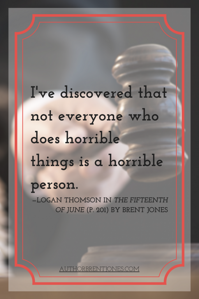 """I've discovered that not everyone who does horrible things is a horrible person."" —Logan Thomson in The Fifteenth of June (p. 201) by Brent Jones"