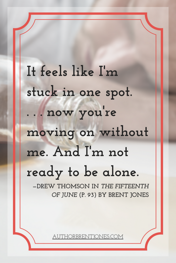"""It feels like I'm stuck in one spot. . . . now you're moving on without me. And I'm not ready to be alone."" —Drew Thomson in The Fifteenth of June (p. 93) by Brent Jones"